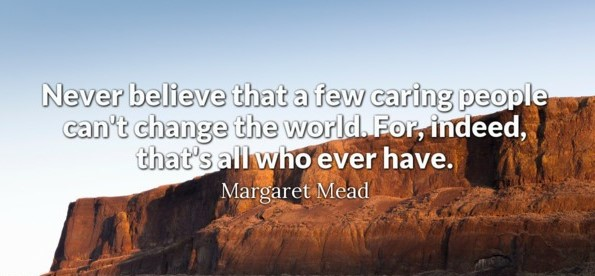 Never believe that a few caring people can't change the world